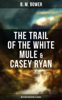 The Trail of the White Mule & Casey Ryan (Western Adventure Classics) - B.M. Bower