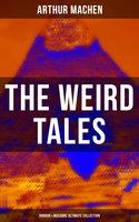 The Weird Tales - Horror & Macabre Ultimate Collection - Arthur Machen