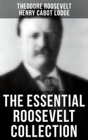 Theodore Roosevelt Premium Collection: History Books, Biographies, Memoirs, Essays, Speeches & Executive Orders - Henry Cabot Lodge, Theodore Roosevelt