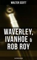 Waverley, Ivanhoe & Rob Roy (Illustrated Edition) - Walter Scott
