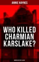 Who Killed Charmian Karslake? (Murder Mystery Classic) - Annie Haynes