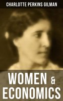 Women & Economics: A Study of the Economic Relation between Men and Women as a Factor in Social Evolution - Charlotte Perkins Gilman