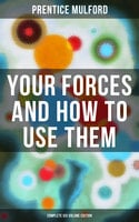 Your Forces and How to Use Them (Complete Six Volume Edition) - Prentice Mulford