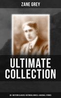 Zane Grey - Ultimate Collection: 60+ Western Classics, Historical Novels & Baseball Stories - Zane Grey