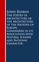 The Poetry of Architecture or the Architecture of the Nations of Europe Considered in its Association with Natural Scenery and National Character - John Ruskin