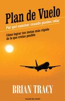 Plan de vuelo: por qué caminar cuando puedes volar - Brian Tracy