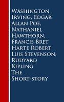 The Short-story - Edgar Allan Poe, Rudyard Kipling, Washington Irving, Nathaniel Hawthorn, Francis Bret Harte, Robert Luis Stevenson