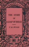 The Story of a Loaf of Bread - Thomas Barlow Wood