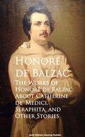 The Works of Honore de Balzac: About Catherine de' Medici, Seraphita, and Other Stories - Honoré de Balzac