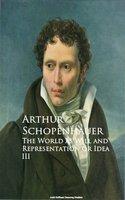The World as Will and Representation or Idea III - Arthur Schopenhauer