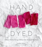 Hand Dyed: A Modern Guide to Dyeing in Brilliant Color for You and Your Home - Anna Joyce