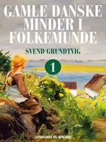 Gamle danske minder i folkemunde. Bind 1 - Svend Grundtvig