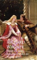 Tristan and Isolda: Opera in Three Acts - Richard Wagner