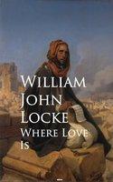 Where Love Is - William John Locke