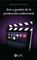 Arte y gestión de la producción audiovisual - Santiago Carpio Valdez