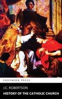 History of the Catholic Church - J. C. Robertson