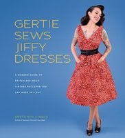 Gertie Sews Jiffy Dresses: A Modern Guide to Stitch-and-Wear Vintage Patterns You Can Make in a Day - Gretchen Hirsch