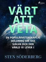 Värt att veta: en populärvetenskaplig skildring om oss själva och den värld vi lever i - Sten Söderberg