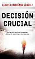 Decisión crucial - Carlos Cuauhtémoc Sánchez