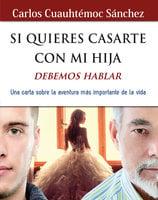 Si quieres casarte con mi hija, debemos hablar - Carlos Cuauhtémoc Sánchez