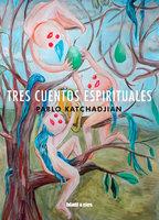 Tres cuentos espirituales - Pablo Katchadjian