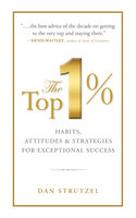 The Top 1%: Habits, Attitudes & Strategies For Exceptional Success - Dan Strutzel