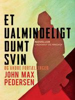 Et ualmindeligt dumt svin – og andre fortællinger - John Max Pedersen