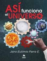 Así funciona el universo - Jairo Eutimio Parra E.