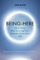 Being-Here: Life and Living After Surviving Your Traumatic Brain Injury (TBI) - Jake Band