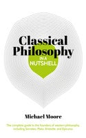 Classical Philosophy in a Nutshell: The complete guide to the founders of western philosophy, including Socrates, Plato, Aristotle, and Epicurus - Michael Moore