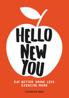 Hello New You: Eat Better, Drink Less, Exercise More - Katherine Bebo