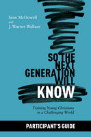 So the Next Generation Will Know: Participant's Guide - Sean McDowell, J. Warner Wallace