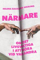 Närmare : om det livsviktiga i att röra vid varandra - Helena Backlund Wasling