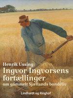 Ingvor Ingvorsens fortællinger om gammelt Sjællands bondeliv - Henrik Ussing