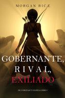 Gobernante, Rival, Exiliado (De Coronas Y Gloria—Libro 7) - Morgan Rice