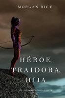 Héroe, Traidora, Hija (De Coronas Y Gloria—Libro 6) - Morgan Rice
