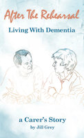 After the Rehearsal: Living with Dementia - Jill Grey