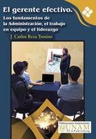 El gerente efectivo. Los fundamentos de la Administración, el trabajo en equipo y el liderazgo - J. Carlos Reza Trosino