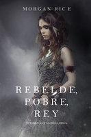 Rebelde, Pobre, Rey (De Coronas y Gloria – Libro 4) - Morgan Rice
