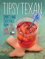 Tipsy Texan: Spirits and Cocktails from the Lone Star State - David Alan