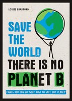 Save the World – There is No Planet B: Things You Can Do Right Now to Save Our Planet - Louise Bradford