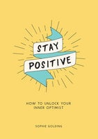 Stay Positive: How to Unlock Your Inner Optimist - Sophie Golding