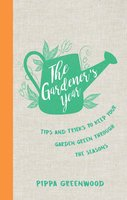 The Gardener's Year: Tips and Tricks to Keep Your Garden Green Through the Seasons - Pippa Greenwood