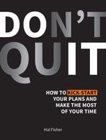 Don't Quit: How to Kick-Start Your Plans and Make the Most of Your Time - Hal Fisher
