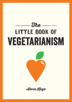 The Little Book of Vegetarianism: The Simple, Flexible Guide to Living a Vegetarian Lifestyle - Alexa Kaye