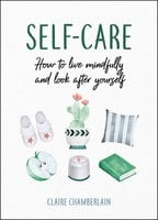 Self-Care: How to Live Mindfully and Look After Yourself - Claire Chamberlain