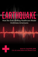 Earthquake: How the Ever-shifting Healthcare Model Victimizes Americans - Brian H. Casull