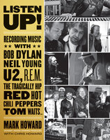 Listen Up!: Recording Music with Bob Dylan, Neil Young, U2, R.E.M., The Tragically Hip, Red Hot Chili Peppers, Tom Waits... - Mark Howard