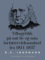 Tilbageblik på mit liv og min forfattervirksomhed fra 1811-1837 - B.S. Ingemann