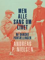 Men alle sang om livet. Ni danske fortællinger - Andreas P. Nielsen